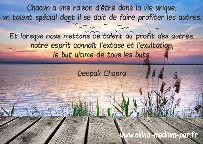 Chacun a une raison d'être dans la vie unique, un talent spécial dont il se doit de faire profiter les autres. Et lorsque nous mettons ce talent au profit des autres, notre esprit connaît l'extase et l'exultation, le but ultime de tous les buts. Deepak Chopra jan olivia citation